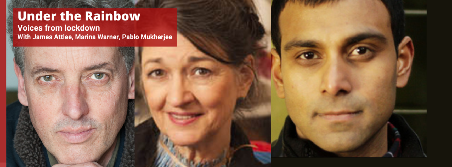 Photos of three people. Text reads 'Under the Rainbow: Voices from Lockdown. With James Attlee, Marina Warner, Pablo Mukherjee'